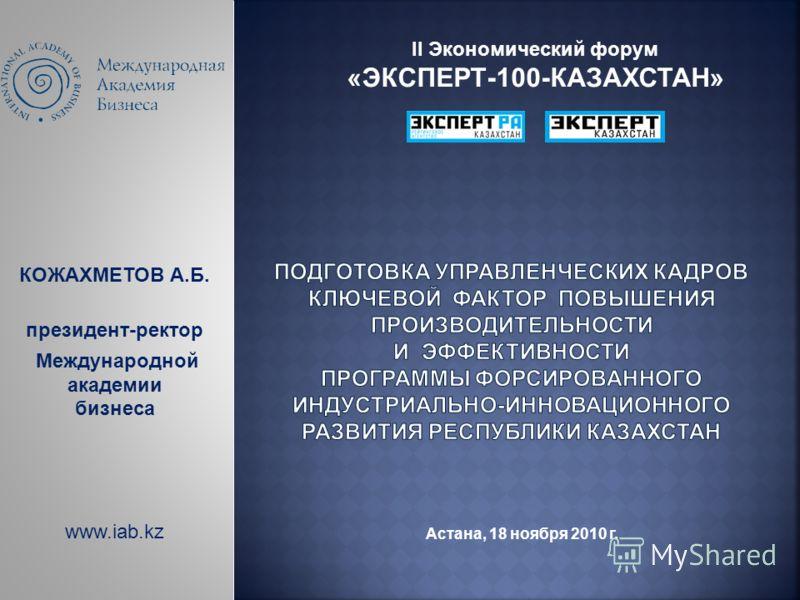КОЖАХМЕТОВ А.Б. президент-ректор Международной академии бизнеса www.iab.kz II Экономический форум «ЭКСПЕРТ-100-КАЗАХСТАН» Астана, 18 ноября 2010 г.