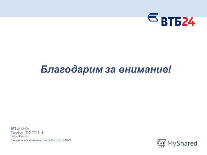 Благодарим за внимание! ВТБ 24 (ЗАО) Телефон: (495) 777 24 24 www.vtb24.ru Генеральная лицензия Банка России 1623