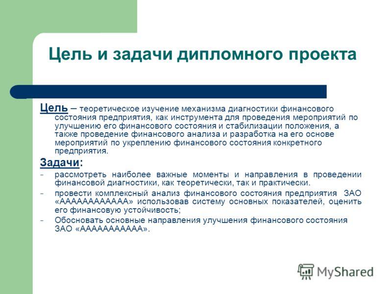Цель и задачи дипломного проекта Цель – теоретическое изучение механизма диагностики финансового состояния предприятия, как инструмента для проведения мероприятий по улучшению его финансового состояния и стабилизации положения, а также проведение фин