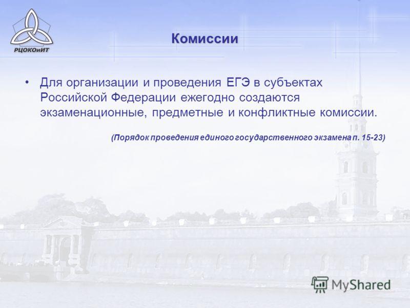 Комиссии Для организации и проведения ЕГЭ в субъектах Российской Федерации ежегодно создаются экзаменационные, предметные и конфликтные комиссии. (Порядок проведения единого государственного экзамена п. 15-23)