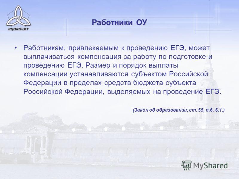 Работники ОУ Работникам, привлекаемым к проведению ЕГЭ, может выплачиваться компенсация за работу по подготовке и проведению ЕГЭ. Размер и порядок выплаты компенсации устанавливаются субъектом Российской Федерации в пределах средств бюджета субъекта
