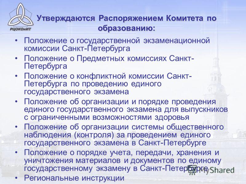 Утверждаются Распоряжением Комитета по образованию: Положение о государственной экзаменационной комиссии Санкт-Петербурга Положение о Предметных комиссиях Санкт- Петербурга Положение о конфликтной комиссии Санкт- Петербурга по проведению единого госу