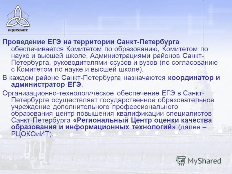 Проведение ЕГЭ на территории Санкт-Петербурга обеспечивается Комитетом по образованию, Комитетом по науке и высшей школе, Администрациями районов Санкт- Петербурга, руководителями ссузов и вузов (по согласованию с Комитетом по науке и высшей школе).
