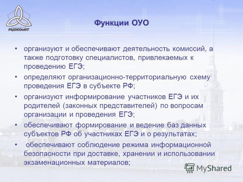 Функции ОУО организуют и обеспечивают деятельность комиссий, а также подготовку специалистов, привлекаемых к проведению ЕГЭ; определяют организационно-территориальную схему проведения ЕГЭ в субъекте РФ; организуют информирование участников ЕГЭ и их р