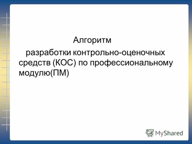 Алгоритм разработки контрольно-оценочных средств (КОС) по профессиональному модулю(ПМ)