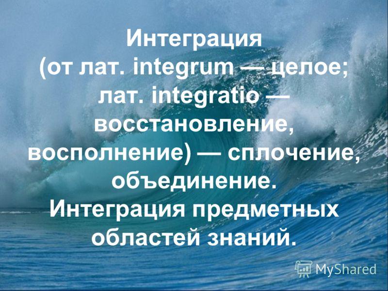 Интеграция (от лат. integrum целое; лат. integratio восстановление, восполнение) сплочение, объединение. Интеграция предметных областей знаний.