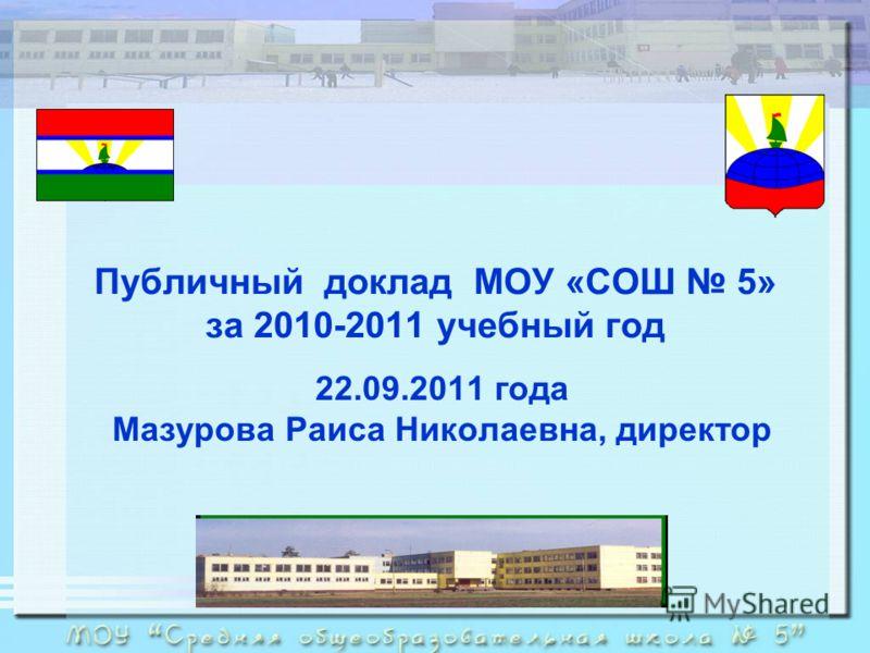 Публичный доклад МОУ «СОШ 5» за 2010-2011 учебный год 22.09.2011 года Мазурова Раиса Николаевна, директор