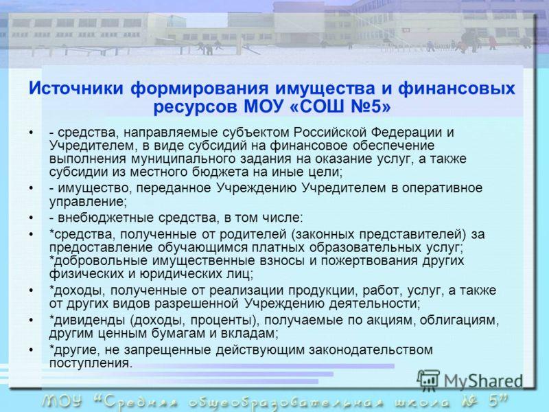 Источники формирования имущества и финансовых ресурсов МОУ «СОШ 5» - средства, направляемые субъектом Российской Федерации и Учредителем, в виде субсидий на финансовое обеспечение выполнения муниципального задания на оказание услуг, а также субсидии
