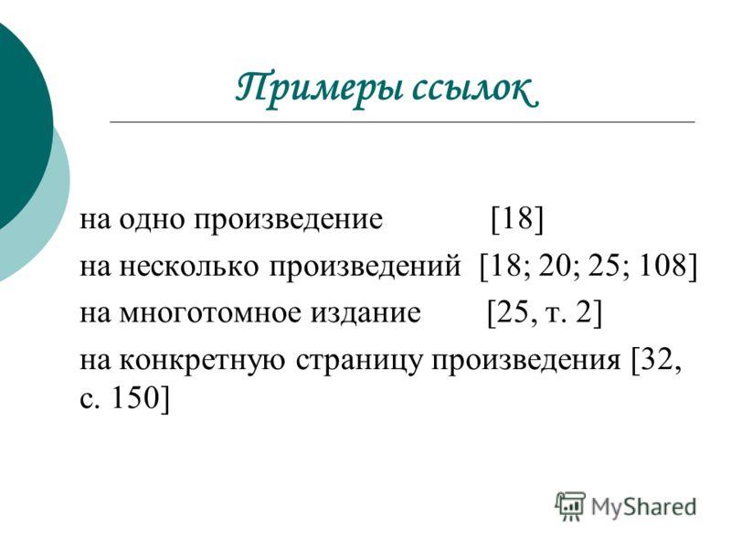Примеры ссылок на одно произведение [18] на несколько произведений [18; 20; 25; 108] на многотомное издание [25, т. 2] на конкретную страницу произведения [32, с. 150]