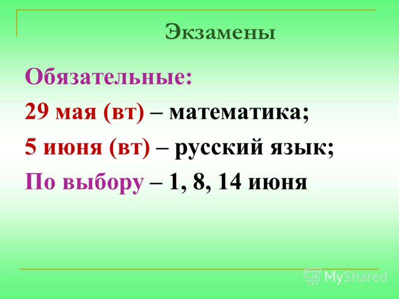 Экзамены Обязательные: 29 мая (вт) – математика; 5 июня (вт) – русский язык; По выбору – 1, 8, 14 июня