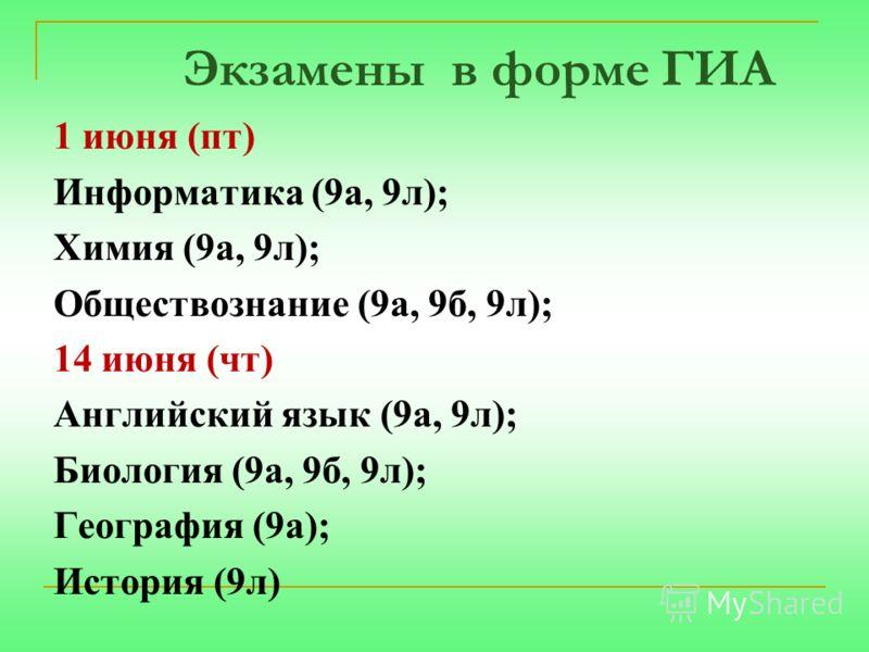 Экзамены в форме ГИА 1 июня (пт) Информатика (9а, 9л); Химия (9а, 9л); Обществознание (9а, 9б, 9л); 14 июня (чт) Английский язык (9а, 9л); Биология (9а, 9б, 9л); География (9а); История (9л)