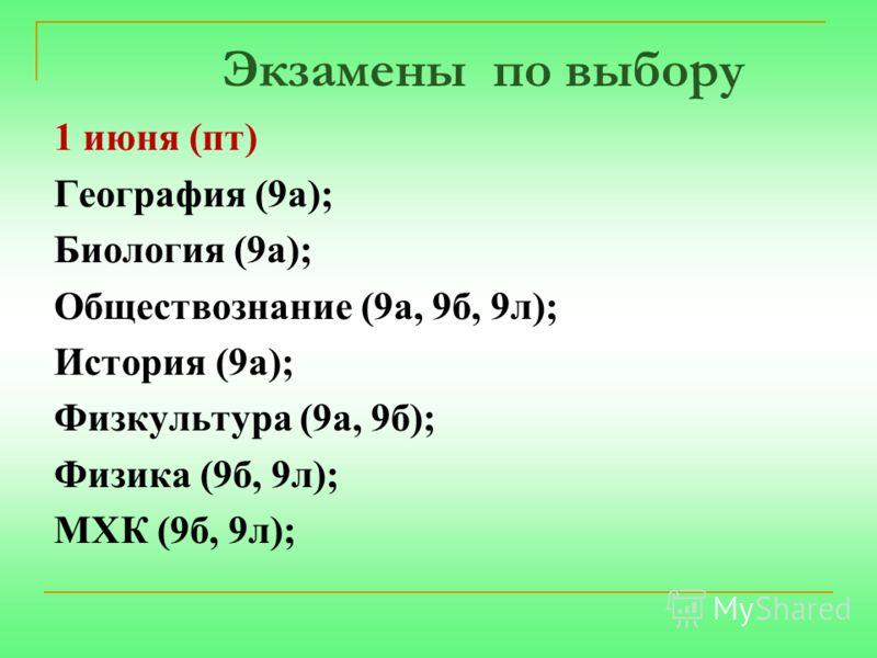 Экзамены по выбору 1 июня (пт) География (9а); Биология (9а); Обществознание (9а, 9б, 9л); История (9а); Физкультура (9а, 9б); Физика (9б, 9л); МХК (9б, 9л);