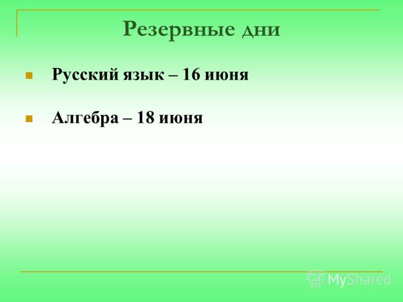 Резервные дни Русский язык – 16 июня Алгебра – 18 июня