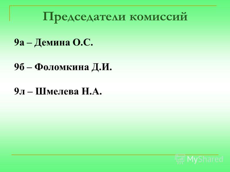 Председатели комиссий 9а – Демина О.С. 9б – Фоломкина Д.И. 9л – Шмелева Н.А.