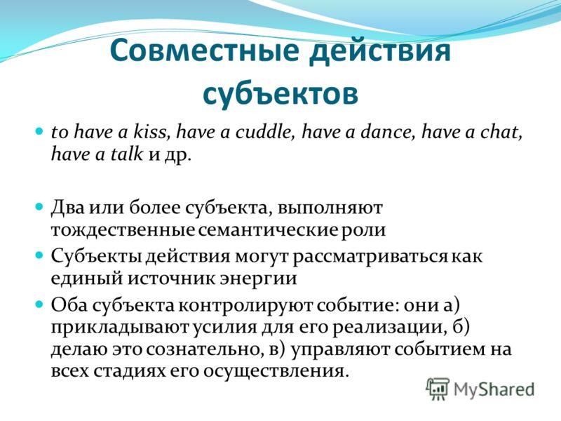 Совместные действия субъектов to have a kiss, have a cuddle, have a dance, have a chat, have a talk и др. Два или более субъекта, выполняют тождественные семантические роли Субъекты действия могут рассматриваться как единый источник энергии Оба субъе