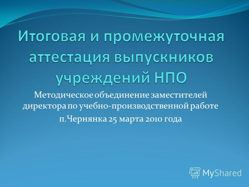 Методическое объединение заместителей директора по учебно-производственной работе п.Чернянка 25 марта 2010 года
