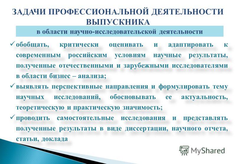 обобщать, критически оценивать и адаптировать к современным российским условиям научные результаты, полученные отечественными и зарубежными исследователями в области бизнес – анализа; выявлять перспективные направления и формулировать тему научных ис