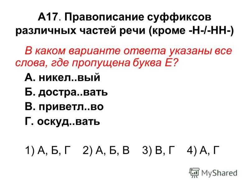 А17. Правописание суффиксов различных частей речи (кроме -Н-/-НН-) В каком варианте ответа указаны все слова, где пропущена буква Е? А. никел..вый Б. достра..вать В. приветл..во Г. оскуд..вать 1) А, Б, Г 2) А, Б, В 3) В, Г 4) А, Г