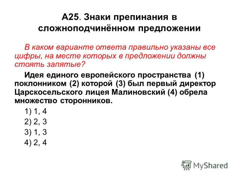 А25. Знаки препинания в сложноподчинённом предложении В каком варианте ответа правильно указаны все цифры, на месте которых в предложении должны стоять запятые? Идея единого европейского пространства (1) поклонником (2) которой (3) был первый директо