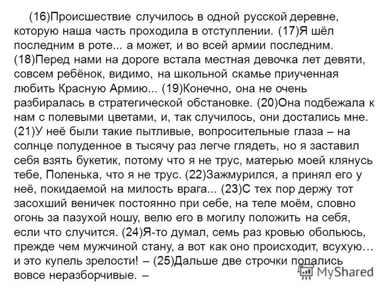 (16)Происшествие случилось в одной русской деревне, которую наша часть проходила в отступлении. (17)Я шёл последним в роте... а может, и во всей армии последним. (18)Перед нами на дороге встала местная девочка лет девяти, совсем ребёнок, видимо, на ш