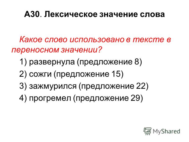 А30. Лексическое значение слова Какое слово использовано в тексте в переносном значении? 1) развернула (предложение 8) 2) сожги (предложение 15) 3) зажмурился (предложение 22) 4) прогремел (предложение 29)