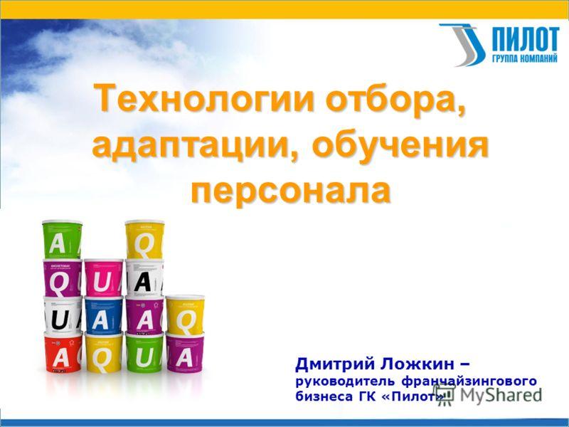 Технологии отбора, адаптации, обучения персонала Дмитрий Ложкин – руководитель франчайзингового бизнеса ГК «Пилот»