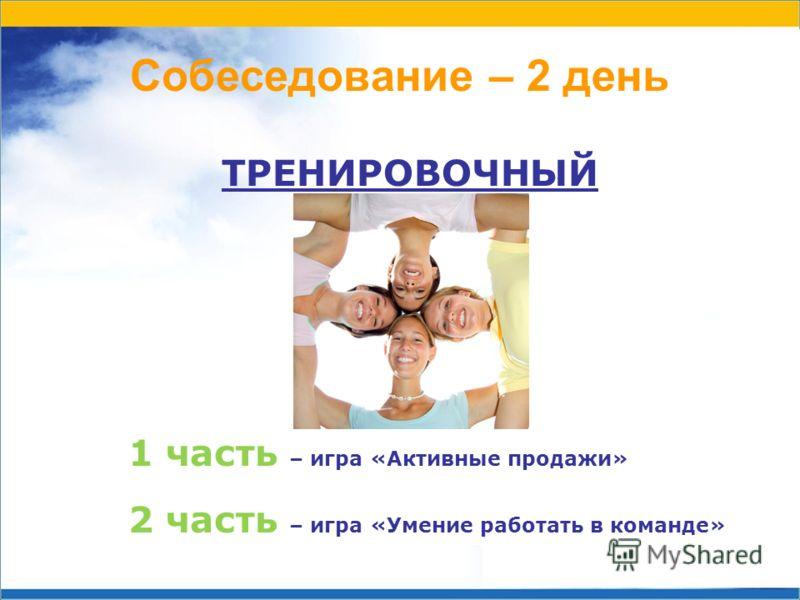 Собеседование – 2 день ТРЕНИРОВОЧНЫЙ 1 часть – игра «Активные продажи» 2 часть – игра «Умение работать в команде»