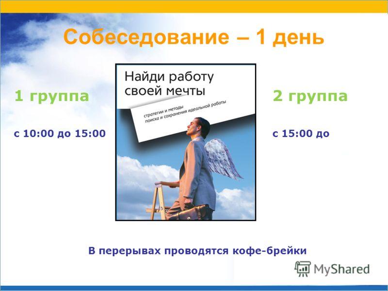 Собеседование – 1 день 1 группа с 10:00 до 15:00 2 группа с 15:00 до В перерывах проводятся кофе-брейки