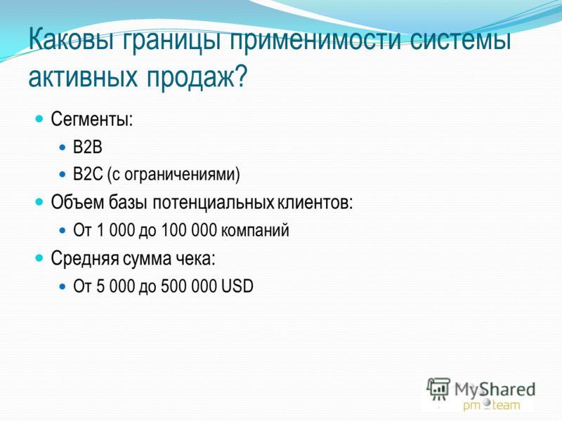 Каковы границы применимости системы активных продаж? Сегменты: B2B B2C (с ограничениями) Объем базы потенциальных клиентов: От 1 000 до 100 000 компаний Средняя сумма чека: От 5 000 до 500 000 USD