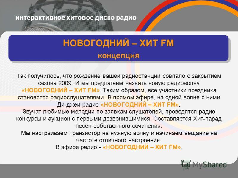 интерактивное хитовое диско радио НОВОГОДНИЙ – ХИТ FM концепция НОВОГОДНИЙ – ХИТ FM концепция Так получилось, что рождение вашей радиостанции совпало с закрытием сезона 2009. И мы предлагаем назвать новую радиоволну «НОВОГОДНИЙ – ХИТ FM». Таким образ