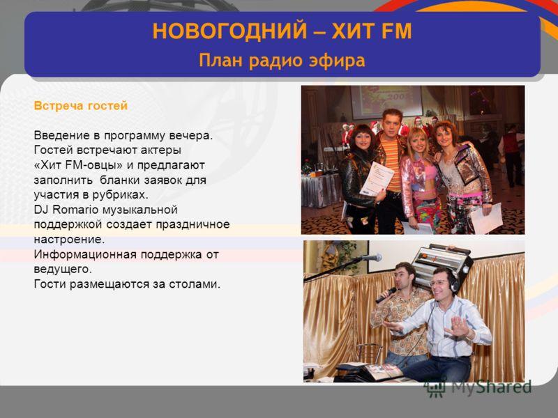 интерактивное хитовое диско радио Встреча гостей Введение в программу вечера. Гостей встречают актеры «Хит FM-овцы» и предлагают заполнить бланки заявок для участия в рубриках. DJ Romario музыкальной поддержкой создает праздничное настроение. Информа