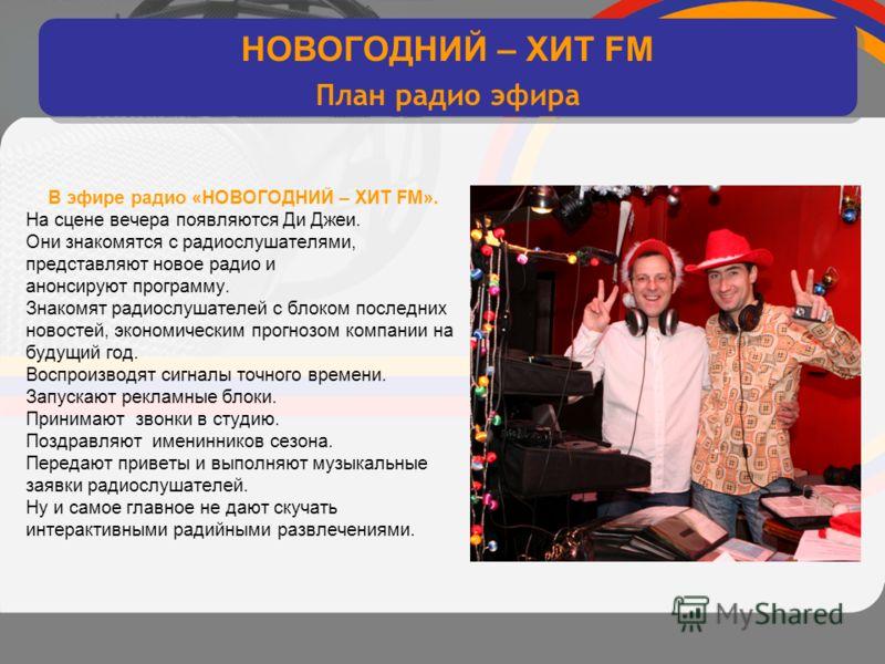 интерактивное хитовое диско радио В эфире радио «НОВОГОДНИЙ – ХИТ FM». На сцене вечера появляются Ди Джеи. Они знакомятся с радиослушателями, представляют новое радио и анонсируют программу. Знакомят радиослушателей с блоком последних новостей, эконо