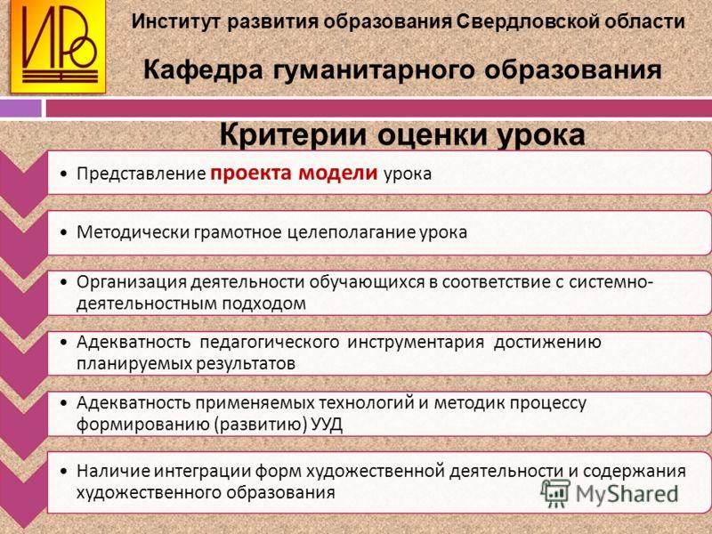 Институт развития образования Свердловской области Кафедра гуманитарного образования Критерии оценки урока Представление проекта модели урока Методически грамотное целеполагание урока Организация деятельности обучающихся в соответствие с системно - д