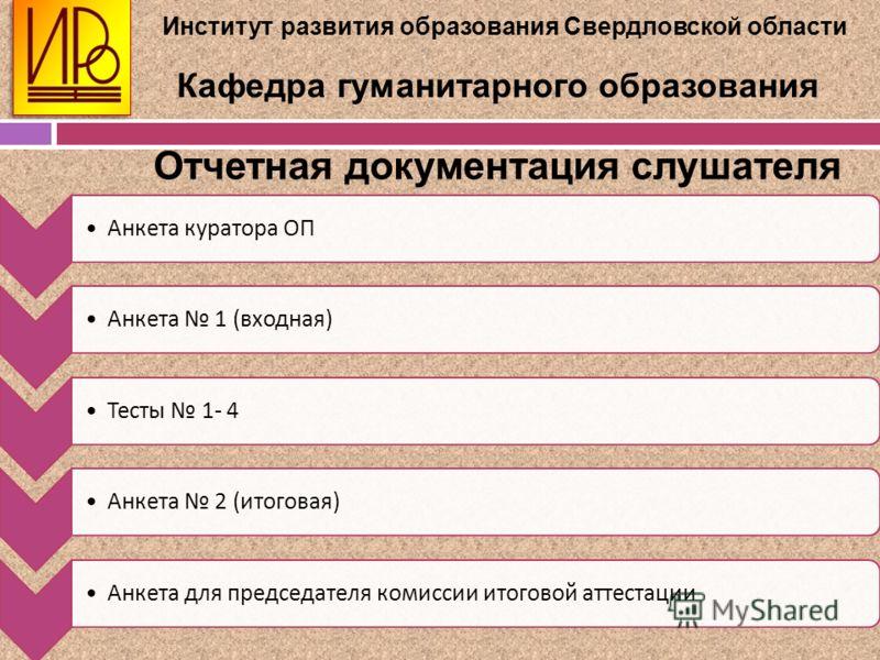 Институт развития образования Свердловской области Кафедра гуманитарного образования Отчетная документация слушателя Анкета куратора ОП Анкета 1 ( входная ) Тесты 1- 4 Анкета 2 ( итоговая ) Анкета для председателя комиссии итоговой аттестации