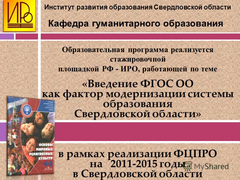 Образовательная программа реализуется стажировочной площадкой РФ - ИРО, работающей по теме «Введение ФГОС ОО как фактор модернизации системы образования Свердловской области» в рамках реализации ФЦПРО на 2011-2015 годы в Свердловской области Институт
