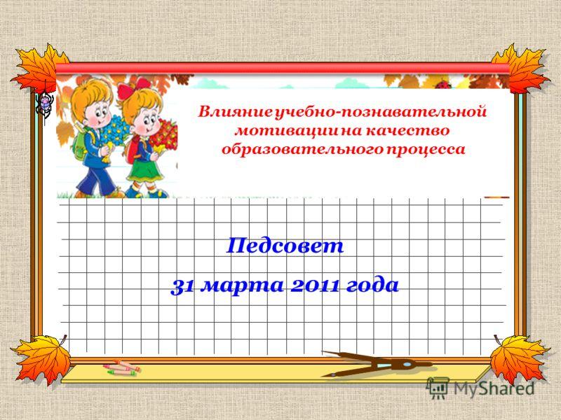Влияние учебно-познавательной мотивации на качество образовательного процесса Педсовет 31 марта 2011 года