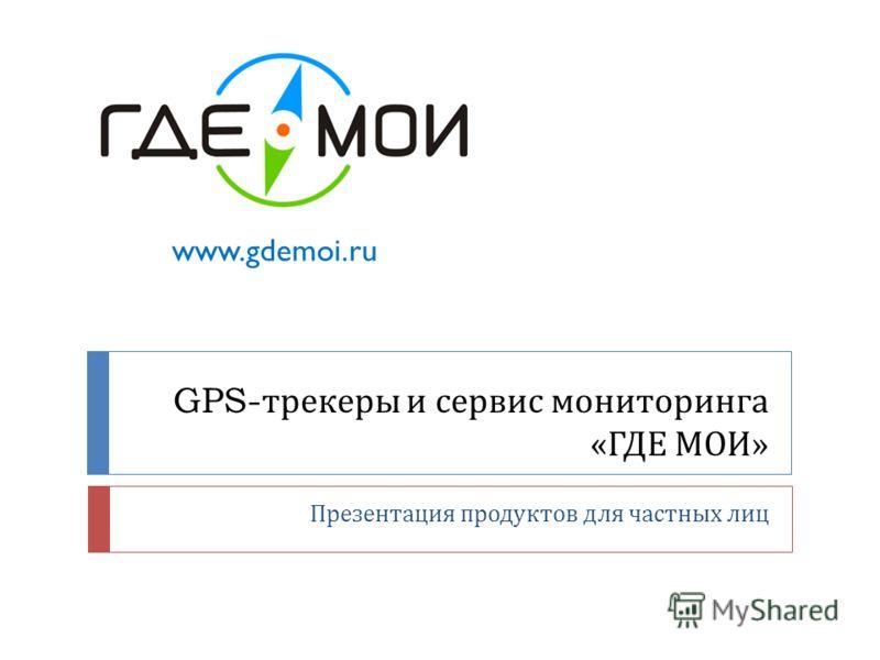 GPS- трекеры и сервис мониторинга « ГДЕ МОИ » Презентация продуктов для частных лиц www.gdemoi.ru