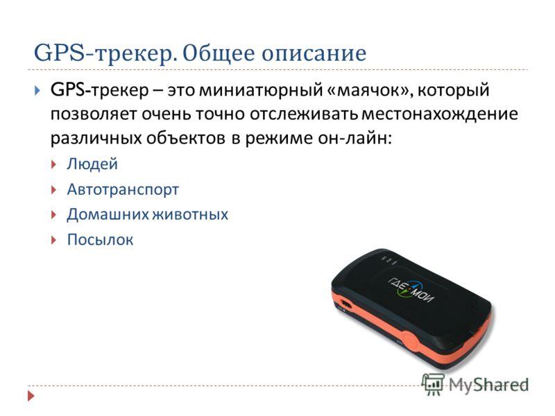 GPS- трекер. Общее описание GPS- трекер – это миниатюрный « маячок », который позволяет очень точно отслеживать местонахождение различных объектов в режиме он - лайн : Людей Автотранспорт Домашних животных Посылок