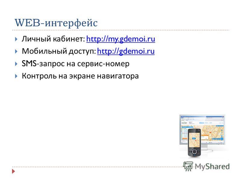 WEB- интерфейс Личный кабинет : http://my.gdemoi.ruhttp://my.gdemoi.ru Мобильный доступ : http://gdemoi.ruhttp://gdemoi.ru SMS- запрос на сервис - номер Контроль на экране навигатора