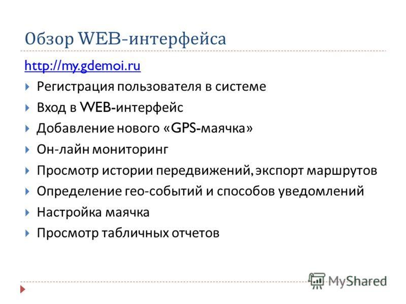Обзор WEB- интерфейса http://my.gdemoi.ru Регистрация пользователя в системе Вход в WEB- интерфейс Добавление нового «GPS- маячка » Он - лайн мониторинг Просмотр истории передвижений, экспорт маршрутов Определение гео - событий и способов уведомлений