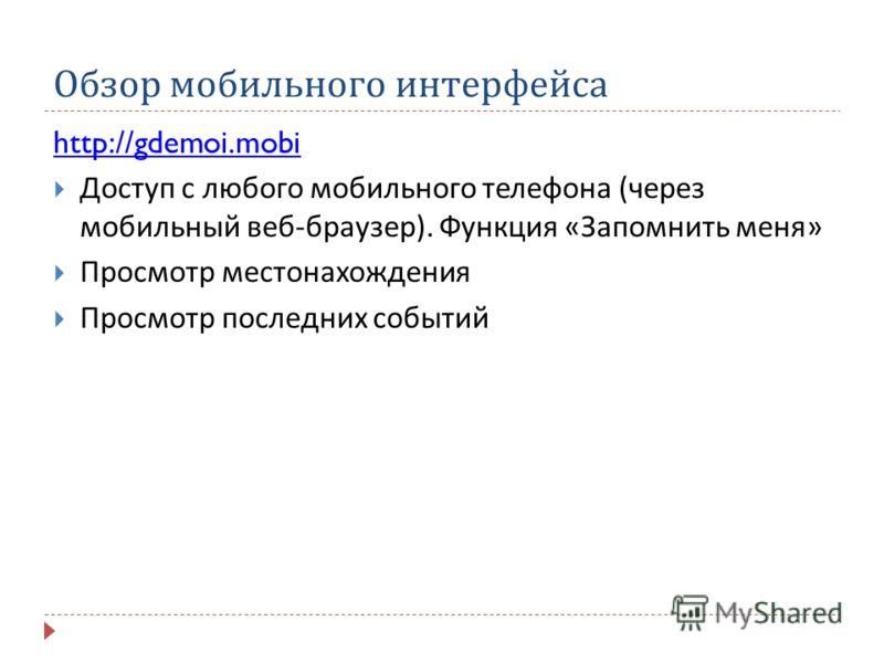Обзор мобильного интерфейса http://gdemoi.mobi Доступ с любого мобильного телефона ( через мобильный веб - браузер ). Функция « Запомнить меня » Просмотр местонахождения Просмотр последних событий