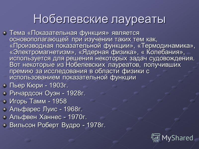 Нобелевские лауреаты Тема «Показательная функция» является основополагающей при изучении таких тем как, «Производная показательной функции», «Термодинамика», «Электромагнетизм», «Ядерная физика», « Колебания», используется для решения некоторых задач