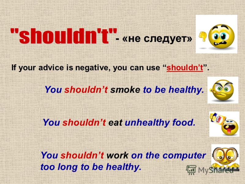 - «не следует» If your advice is negative, you can use shouldnt. You shouldnt smoke to be healthy. You shouldnt eat unhealthy food. You shouldnt work on the computer too long to be healthy.