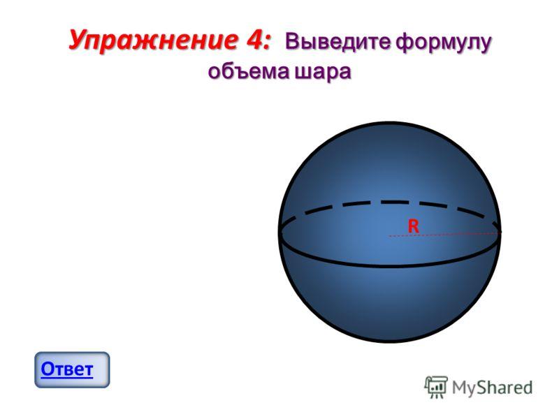 Упражнение 4: Выведите формулу объема шара Ответ R
