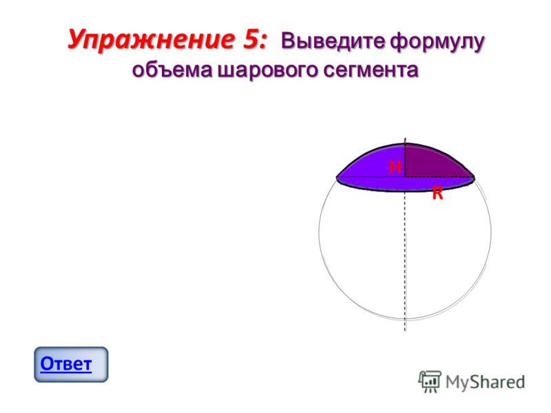 Упражнение 5: Выведите формулу объема шарового сегмента Ответ H R