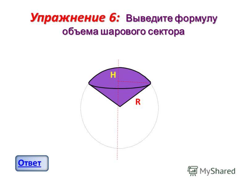 Упражнение 6: Выведите формулу объема шарового сектора Ответ H R