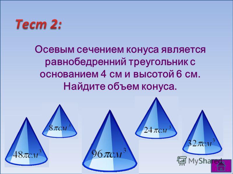 Осевым сечением конуса является равнобедренний треугольник с основанием 4 см и высотой 6 см. Найдите объем конуса.