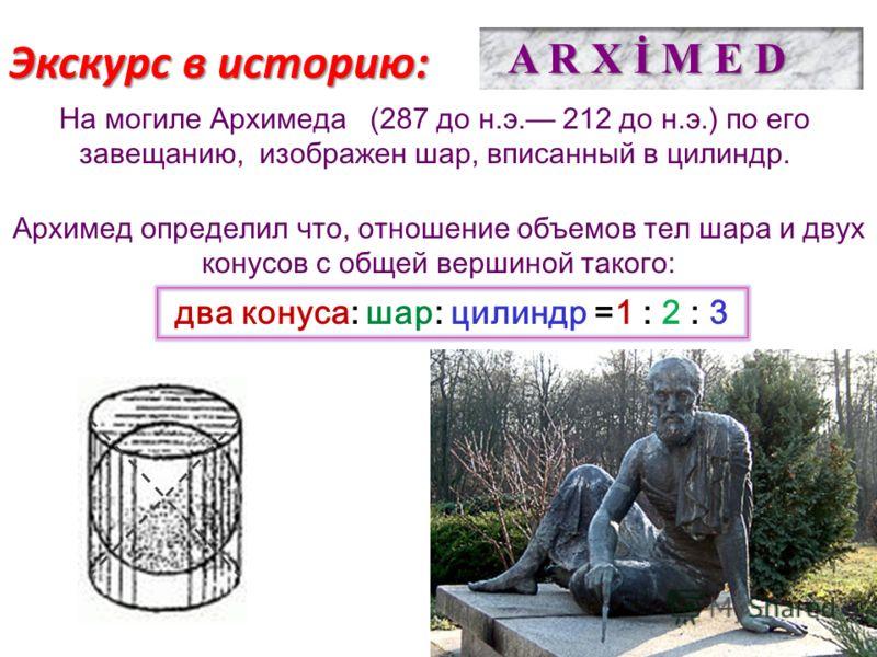 Экскурс в историю: Архимед определил что, отношение объемов тел шара и двух конусов с общей вершиной такого: два конуса: шар: цилиндр =1 : 2 : 3 A R X İ M E D На могиле Архимеда (287 до н.э. 212 до н.э.) по его завещанию, изображен шар, вписанный в ц