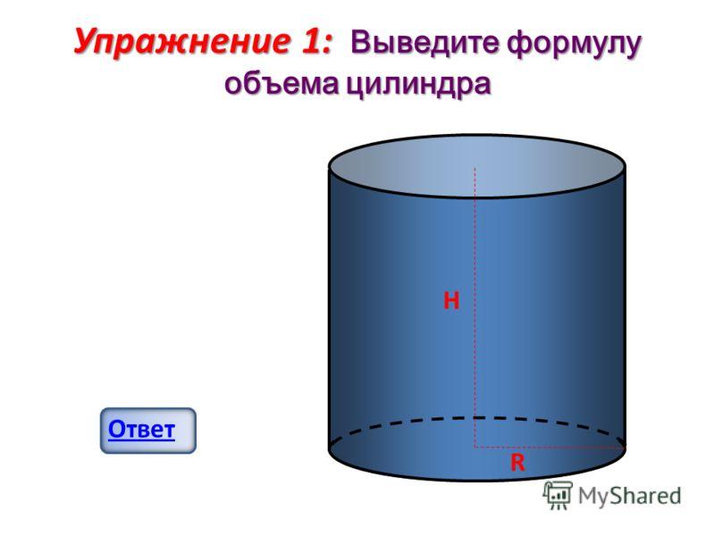 Упражнение 1: Выведите формулу объема цилиндра Ответ R H