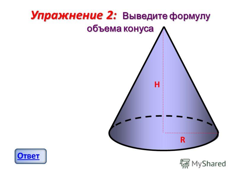 Упражнение 2: Выведите формулу объема конуса Ответ H R